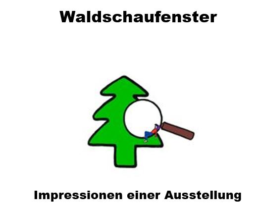 Waldschaufenster - Impressionen einer Ausstellung